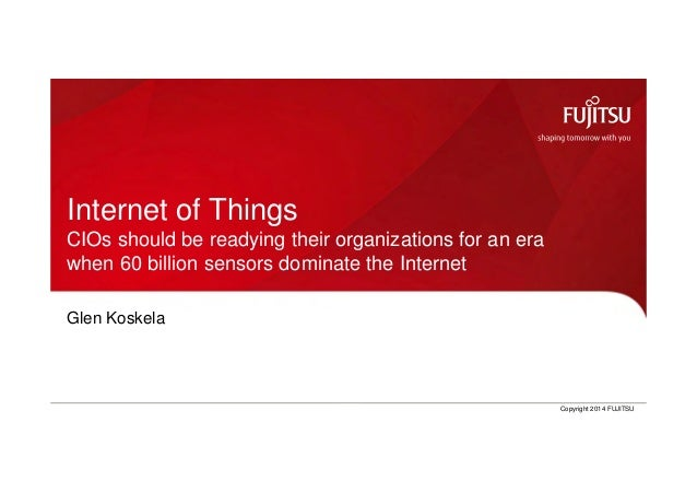 0 Copyright 2014 FUJITSUGlen Koskela, CTO Nordic Internet of Things CIOs should be readying their organizations for an era...