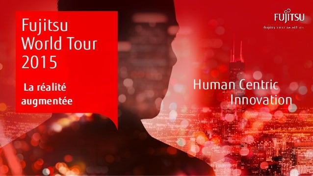 0INTERNAL USE ONLYINTERNAL USE ONLY Copyright 2015 FUJITSU Human Centric Innovation Fujitsu World Tour 2015 La réalité aug...