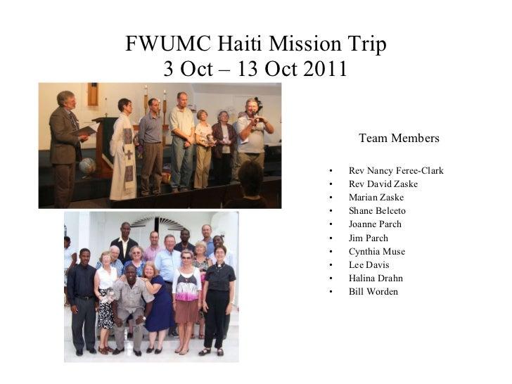 FWUMC Haiti Mission Trip 3 Oct – 13 Oct 2011 <ul><li>Team Members </li></ul><ul><li>Rev Nancy Feree-Clark </li></ul><ul><l...