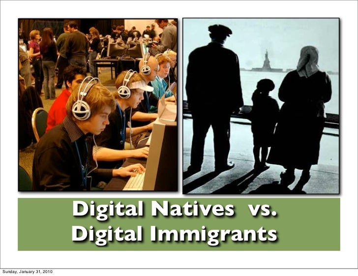 Digital Natives vs.                            Digital Immigrants Sunday, January 31, 2010