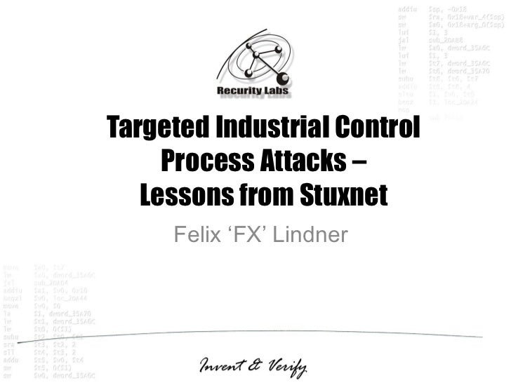 Targeted Industrial Control     Process Attacks –   Lessons from Stuxnet     Felix 'FX' Lindner