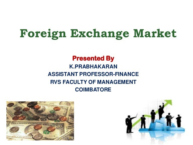 Foreign Exchange Market Presented By K.PRABHAKARAN ASSISTANT PROFESSOR-FINANCE RVS FACULTY OF MANAGEMENT COIMBATORE