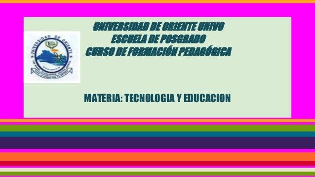 UNIVERSIDAD DE ORIENTE UNIVO ESCUELA DE POSGRADO CURSO DE FORMACIÓN PEDAGÓGICA MATERIA: TECNOLOGIA Y EDUCACION