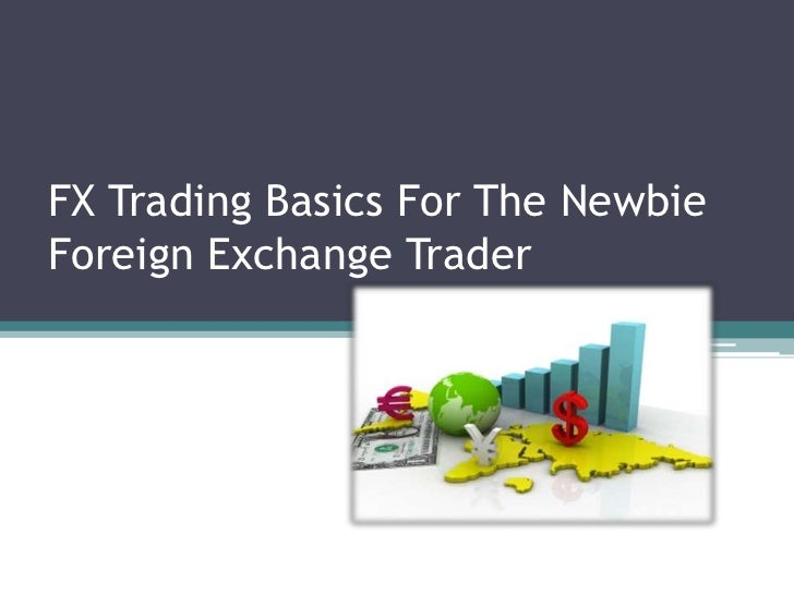 FX Trading Basics For The NewbieForeign Exchange Trader