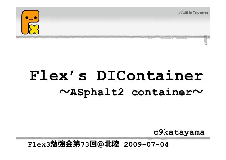Flex's DIContainer      ~ASphalt2 container~                          c9katayama Flex3勉強会第73回@北陸 2009-07-04