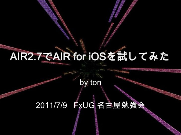 AIR2.7でAIR for iOSを試してみた<br />by ton<br />2011/7/9 FxUG 名古屋勉強会<br />1<br />