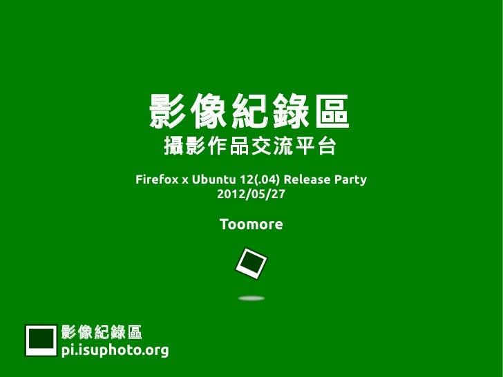 影像紀錄區              攝影作品交流平台          Firefox x Ubuntu 12(.04) Release Party                       2012/05/27              ...