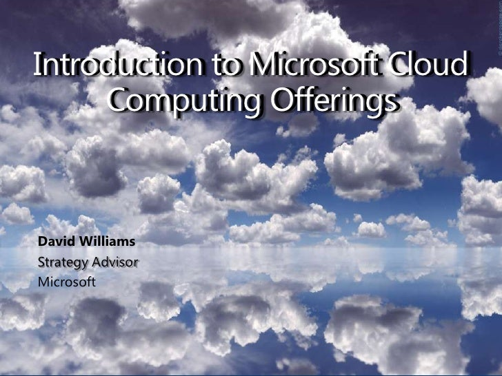 Introduction to Microsoft Cloud Computing Offerings<br />Introduction to Microsoft Cloud Computing Offerings<br />David Wi...