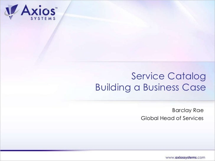 Service Catalog Building a Business Case Barclay Rae Global Head of Services