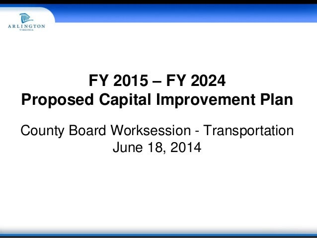 FY 2015 – FY 2024 Proposed Capital Improvement Plan County Board Worksession - Transportation June 18, 2014