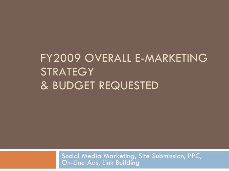 FY2009 OVERALL E-MARKETING STRATEGY & BUDGET REQUESTED Social Media Marketing, Site Submission, PPC,  On-Line Ads, Link Bu...
