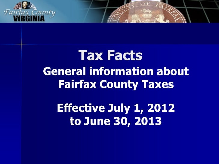 Tax FactsGeneral information about  Fairfax County Taxes  Effective July 1, 2012    to June 30, 2013