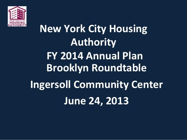New York City Housing Authority FY 2014 Annual Plan Brooklyn Roundtable Ingersoll Community Center June 24, 2013