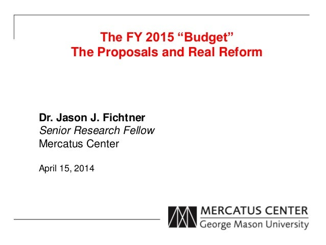"""The FY 2015 """"Budget"""" The Proposals and Real Reform Dr. Jason J. Fichtner Senior Research Fellow Mercatus Center April 15, ..."""
