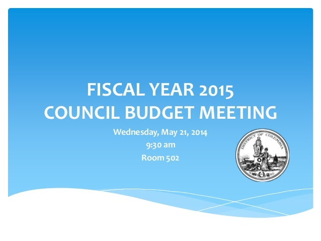 FISCAL YEAR 2015 COUNCIL BUDGET MEETING Wednesday, May 21, 2014 9:30 am Room 502