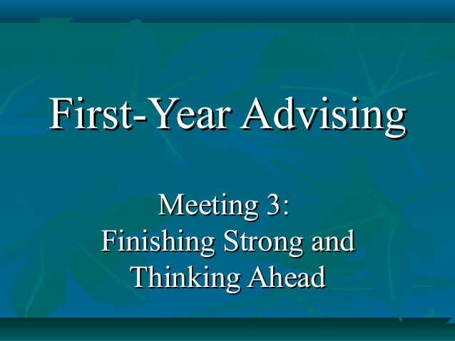 First-Year Advising       Meeting 3:  Finishing Strong and    Thinking Ahead