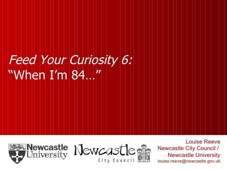 """Feed Your Curiosity 6: """"When I'm 84…"""" Louise Reeve Newcastle City Council /  Newcastle University [email_address]"""