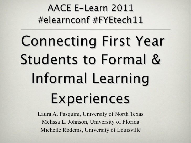 AACE E-Learn 2011  #elearnconf #FYEtech11Connecting First YearStudents to Formal &  Informal Learning     Experiences  Lau...