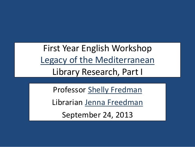 First Year English Workshop Legacy of the Mediterranean Library Research, Part I Professor Shelly Fredman Librarian Jenna ...