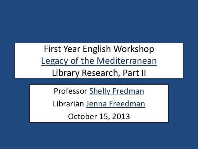 First Year English Workshop Legacy of the Mediterranean Library Research, Part II Professor Shelly Fredman Librarian Jenna...