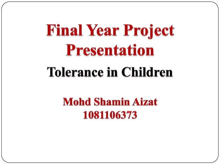 Final Year Project Presentation<br />Tolerance in Children<br />MohdShaminAizat<br />1081106373<br />