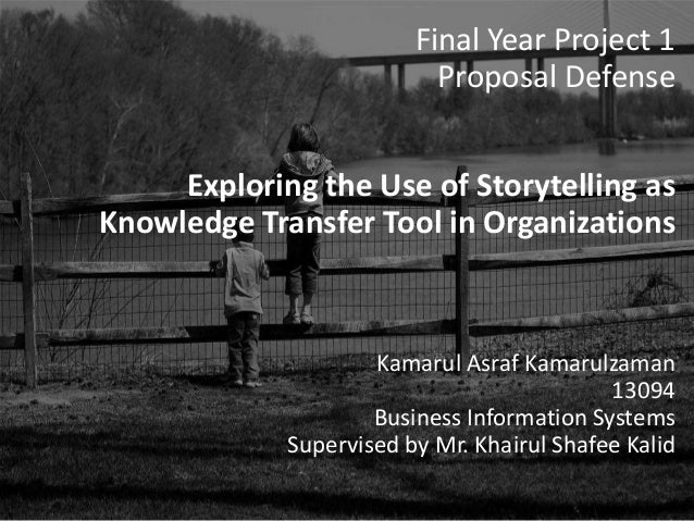Final Year Project 1 Proposal Defense Exploring the Use of Storytelling as Knowledge Transfer Tool in Organizations Kamaru...