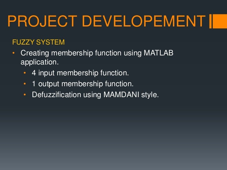 PROJECT DEVELOPEMENTFUZZY SYSTEM• Creating membership function using MATLAB  application.   • 4 input membership function....