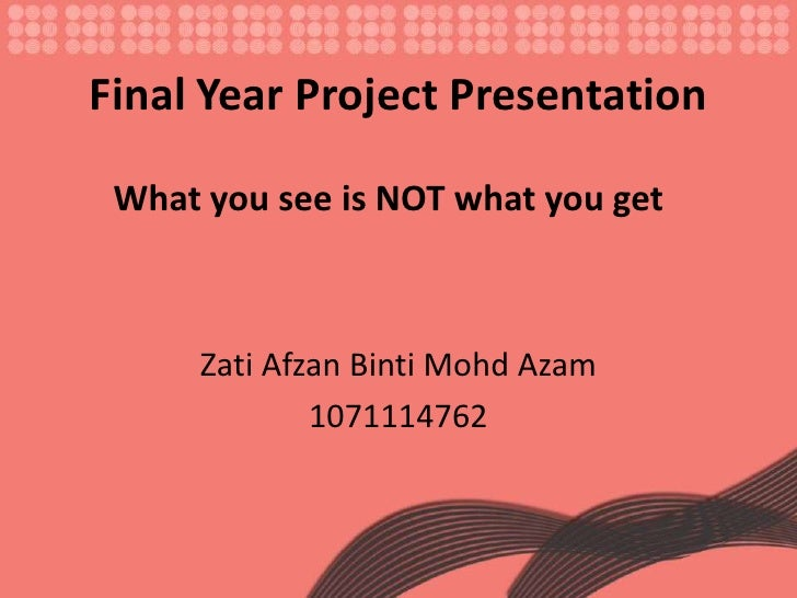 Final Year Project Presentation<br />ZatiAfzanBintiMohdAzam<br />1071114762<br />What you see is NOT what you get<br />