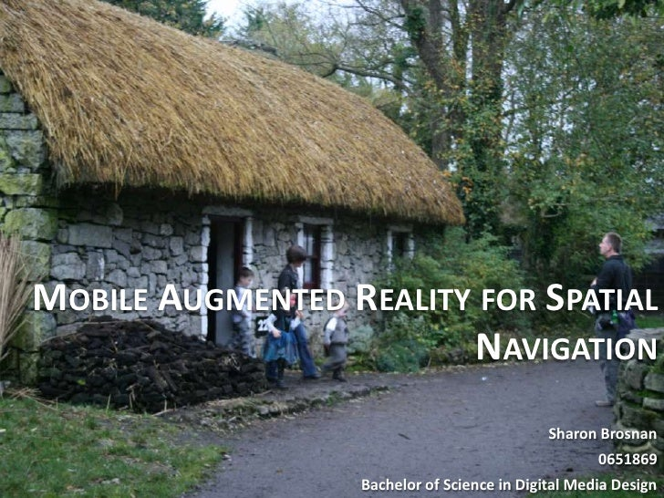 Mobile Augmented Reality for Spatial Navigation<br />Sharon Brosnan<br />0651869<br />Bachelor of Science in Digital Media...