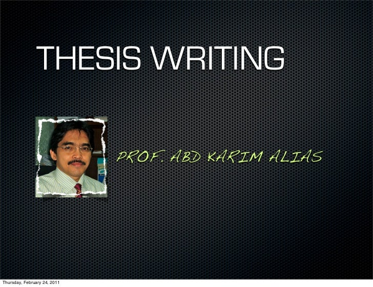 THESIS WRITING                              PROF. ABD KARIM ALIASThursday, February 24, 2011