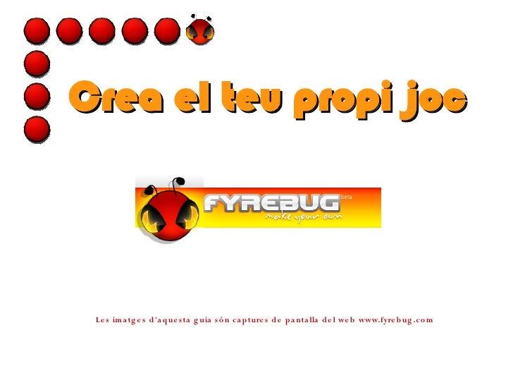 Crea el teu propi joc     Le s imatg e s d'aque sta g uia són capture s de pantalla de l we b www.fyre bug .com