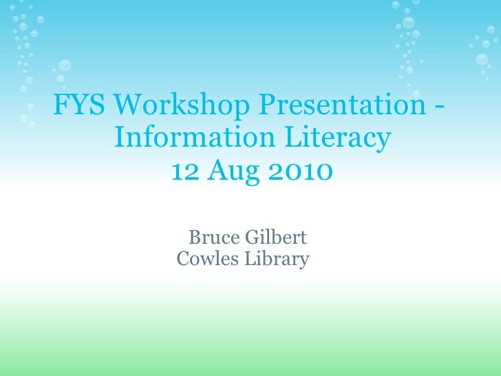 FYS Workshop Presentation -  Information Literacy 12 Aug 2010 Bruce Gilbert  Cowles Library