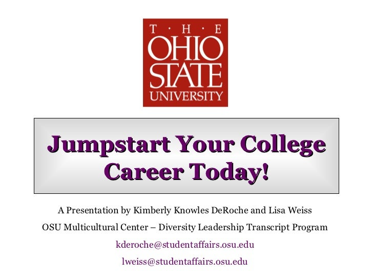 Jumpstart Your College Career Today! A Presentation by Kimberly Knowles DeRoche and Lisa Weiss OSU Multicultural Center – ...