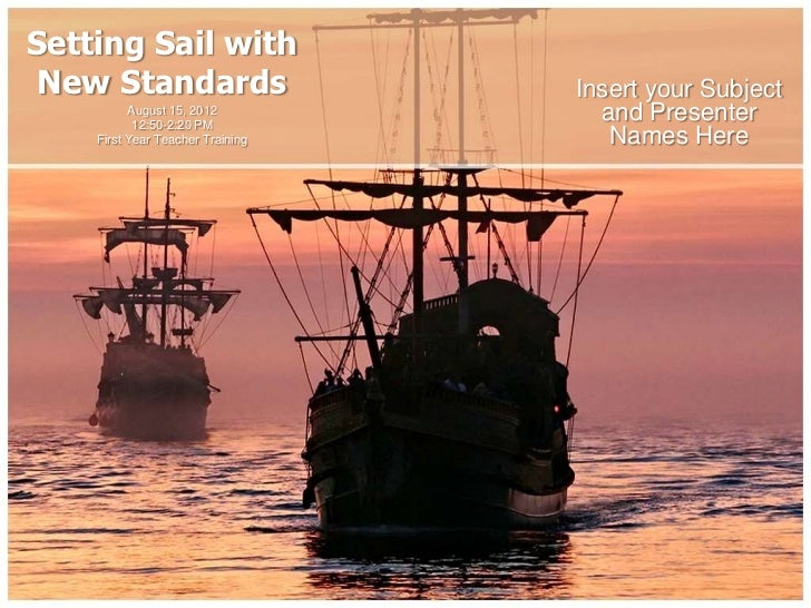 Setting Sail with New Standards                    Insert your Subject          August 15, 2012           12:50-2:20 PM   ...