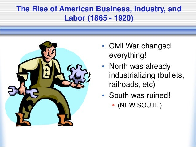 The Rise of American Business, Industry, and Labor (1865 - 1920) • Civil War changed everything! • North was already indus...