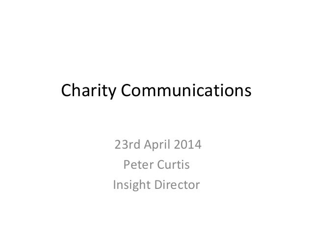 Charity Communications 23rd April 2014 Peter Curtis Insight Director