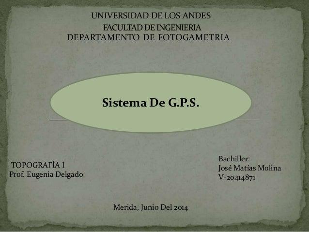 DEPARTAMENTO DE FOTOGAMETRIA UNIVERSIDAD DE LOS ANDES Sistema De G.P.S. Bachiller: José Matías Molina V-20414871 TOPOGRAFÍ...