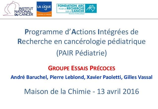 Programme d'Actions Intégrées de Recherche en cancérologie pédiatrique (PAIR Pédiatrie) GROUPE ESSAIS PRÉCOCES André Baruc...
