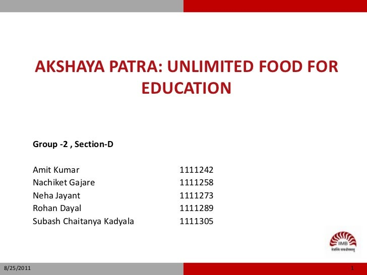 Akshaya Patra: Unlimited food for education<br />Group -2 , Section-D<br />Amit Kumar      			1111242<br />Nachiket Gajare...