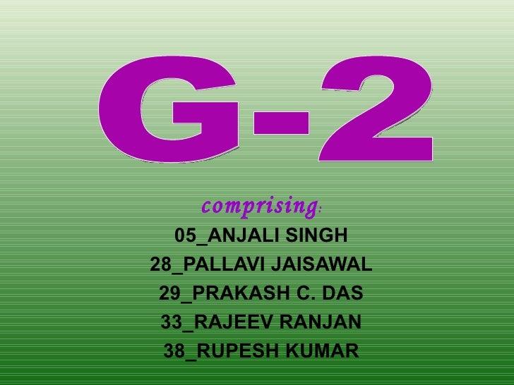 comprising : 05_ANJALI SINGH 28_PALLAVI JAISAWAL 29_PRAKASH C. DAS 33_RAJEEV RANJAN 38_RUPESH KUMAR G-2