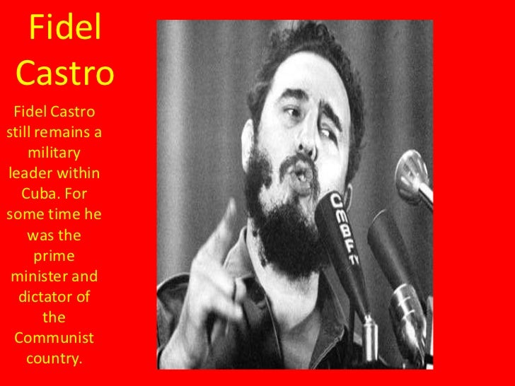 Fidel Castro Fidel Castrostill remains a    militaryleader within   Cuba. Forsome time he    was the      prime minister a...