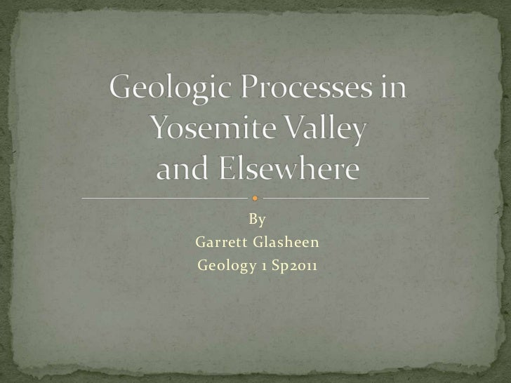 By<br />Garrett Glasheen<br />Geology 1 Sp2011<br />Geologic Processes inYosemite Valley and Elsewhere<br />