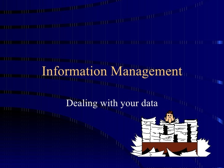 Information Management Dealing with your data