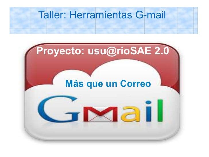 Taller: Herramientas G-mailProyecto: usu@rioSAE 2.0 usu@rioSAE 2.0     Más que un Correo