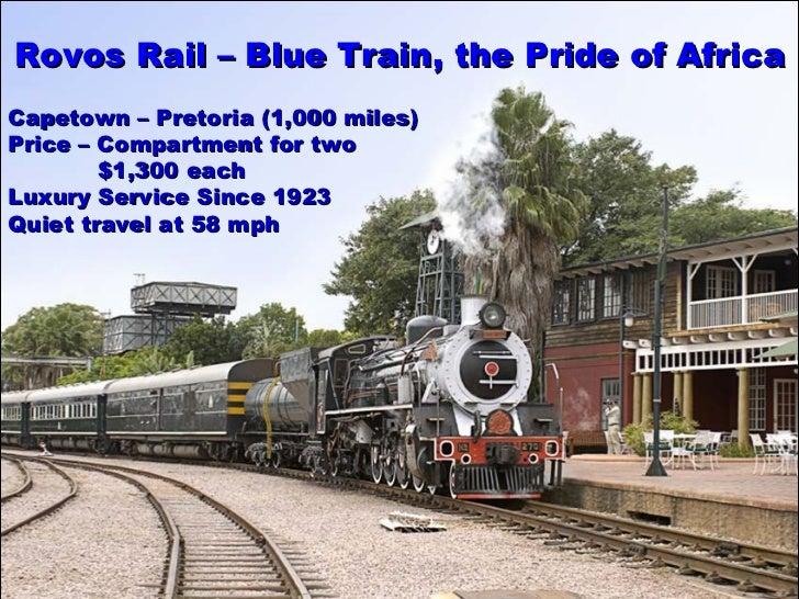 Rovos  R ail –  Blue Train, the  Pride of Africa Capetown – Pretoria (1,000 miles) Price – Compartment for two    $1,300 e...