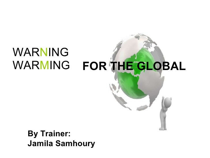 WAR N ING  WAR M ING  FOR THE GLOBAL By Trainer:  Jamila Samhoury