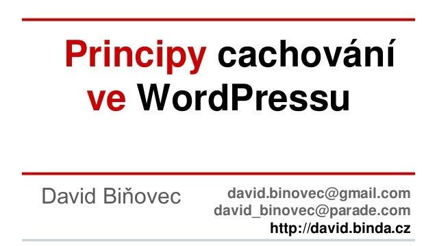 Principy cachování ve WordPressu David Biňovec david.binovec@gmail.com david_binovec@parade.com http://david.binda.cz