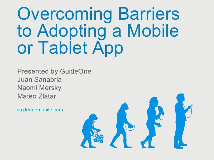 Overcoming Barriersto Adopting a Mobileor Tablet AppPresented by GuideOneJuan SanabriaNaomi MerskyMateo Zlatarguideonemobi...