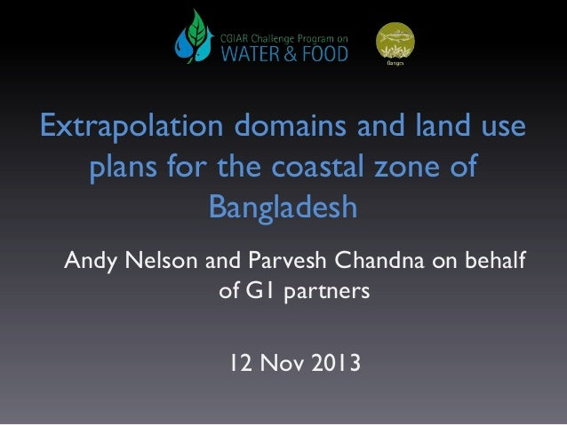 Extrapolation domains and land use plans for the coastal zone of Bangladesh Andy Nelson and Parvesh Chandna on behalf of G...
