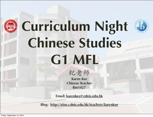 Curriculum Night Chinese Studies G1 MFL 纪老师 Karen Kee Chinese Teacher Rm1427 Email: karenkee@cdnis.edu.hk Blog: http://sit...